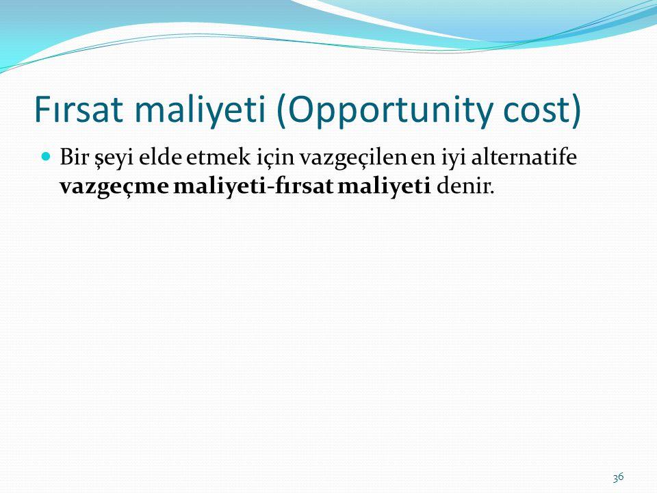 Fırsat maliyeti (Opportunity cost)  Bir şeyi elde etmek için vazgeçilen en iyi alternatife vazgeçme maliyeti-fırsat maliyeti denir. 36