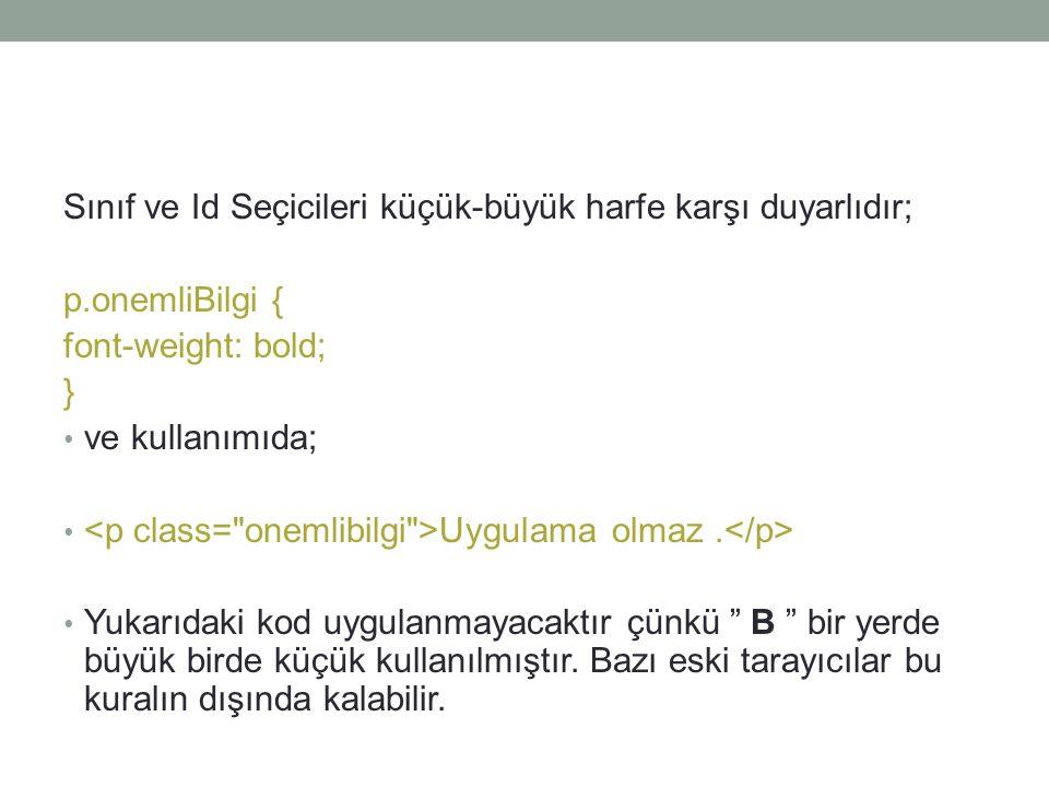Sınıf ve Id Seçicileri küçük-büyük harfe karşı duyarlıdır; p.onemliBilgi { font-weight: bold; } • ve kullanımıda; • Uygulama olmaz. • Yukarıdaki kod u