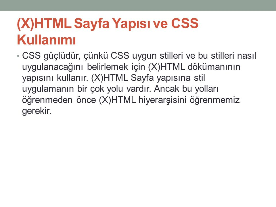 (X)HTML Sayfa Yapısı ve CSS Kullanımı • CSS güçlüdür, çünkü CSS uygun stilleri ve bu stilleri nasıl uygulanacağını belirlemek için (X)HTML dökümanının