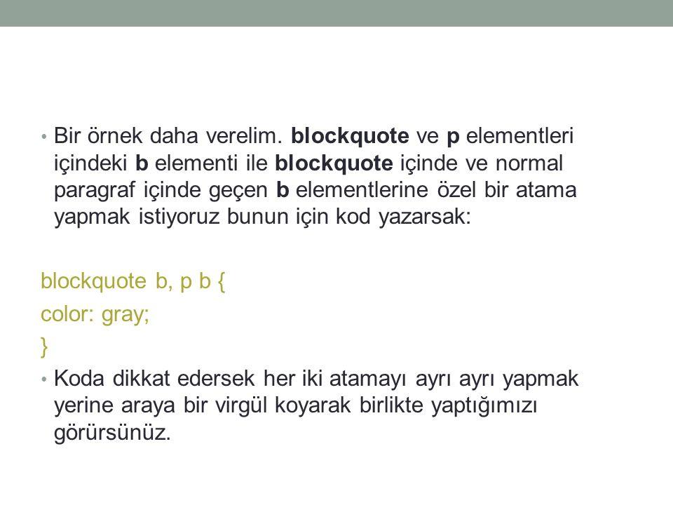 • Bir örnek daha verelim. blockquote ve p elementleri içindeki b elementi ile blockquote içinde ve normal paragraf içinde geçen b elementlerine özel b