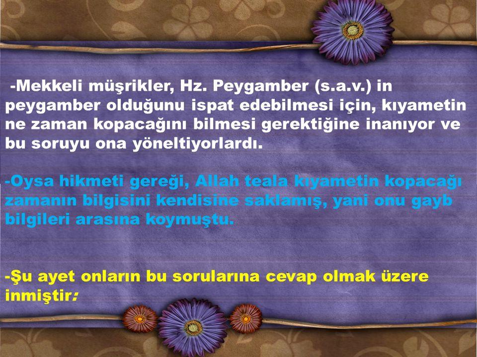 -Mekkeli müşrikler, Hz. Peygamber (s.a.v.) in peygamber olduğunu ispat edebilmesi için, kıyametin ne zaman kopacağını bilmesi gerektiğine inanıyor ve