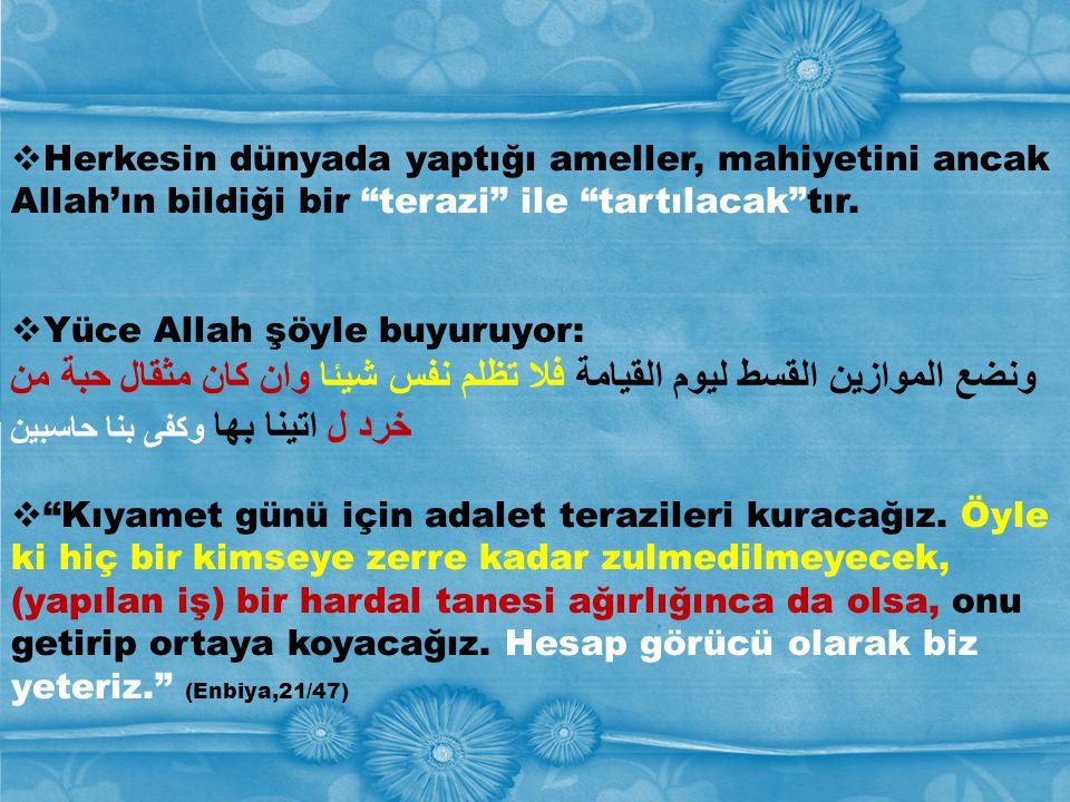 """ Herkesin dünyada yaptığı ameller, mahiyetini ancak Allah'ın bildiği bir """"terazi"""" ile """"tartılacak""""tır.  Yüce Allah şöyle buyuruyor: ونضع الموازين ال"""