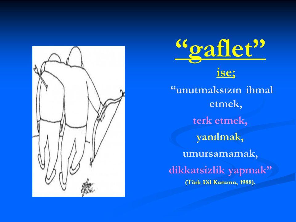 """""""gaflet"""" ise; """"unutmaksızın ihmal etmek, terk etmek, yanılmak, umursamamak, dikkatsizlik yapmak"""" (Türk Dil Kurumu, 1988)."""