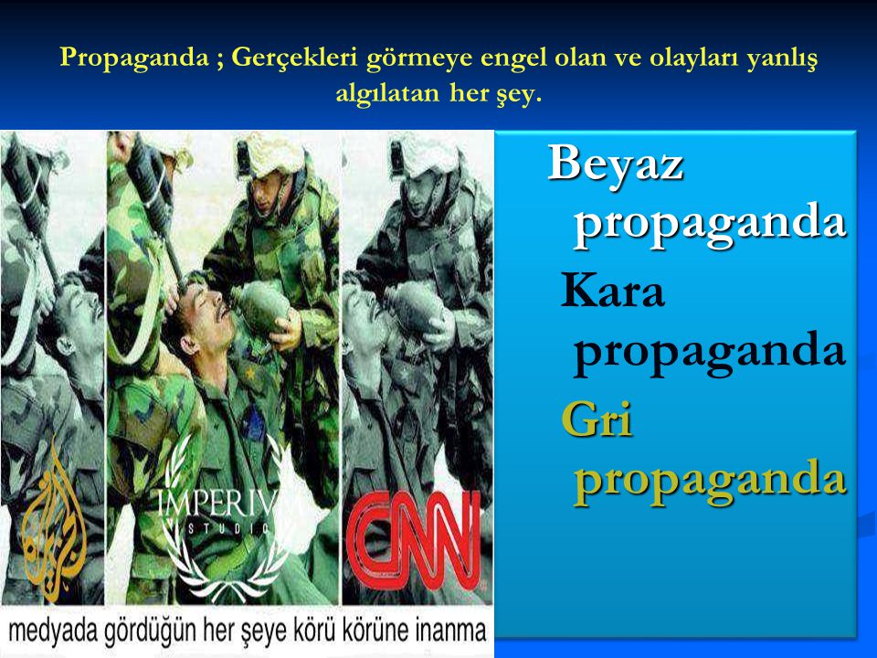 Propaganda ; Gerçekleri görmeye engel olan ve olayları yanlış algılatan her şey. Beyaz propaganda Kara propaganda Gri propaganda Beyaz propaganda Kara
