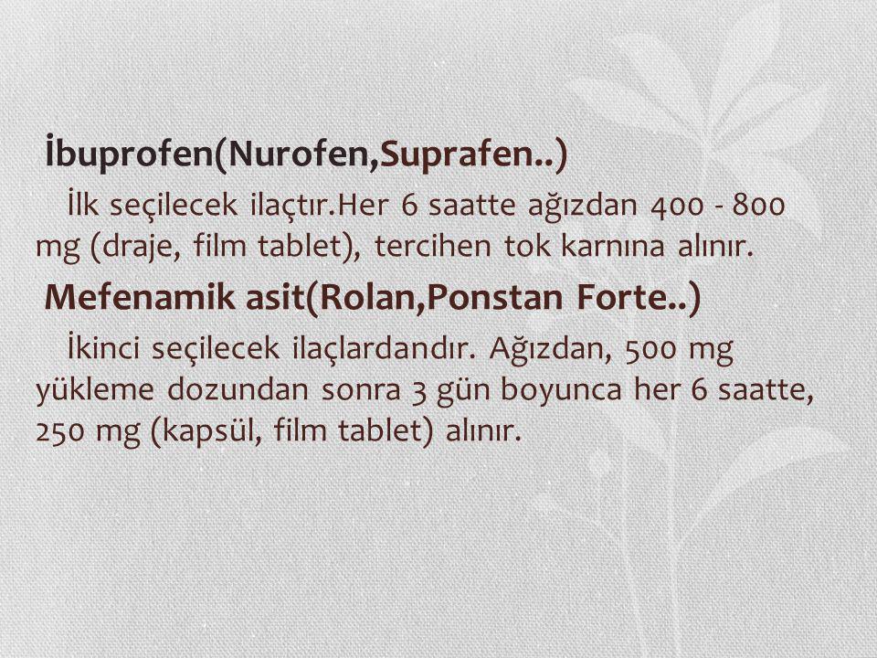 İbuprofen(Nurofen,Suprafen..) İlk seçilecek ilaçtır.Her 6 saatte ağızdan 400 - 800 mg (draje, film tablet), tercihen tok karnına alınır. Mefenamik asi