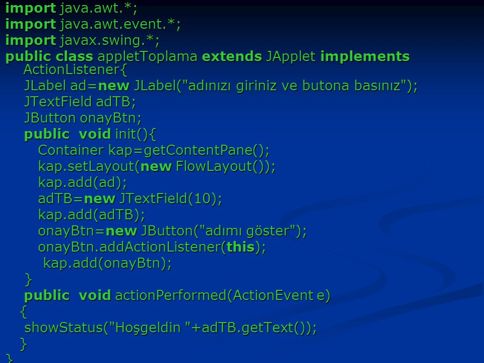 import java.awt.*; import java.awt.event.*; import javax.swing.*; public class appletToplama extends JApplet implements ActionListener{ JLabel ad=new