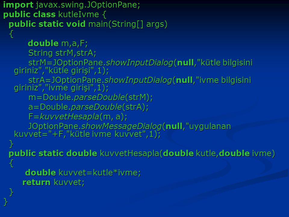 import javax.swing.JOptionPane; public class kutleIvme { public static void main(String[] args) public static void main(String[] args) { double m,a,F; double m,a,F; String strM,strA; String strM,strA; strM=JOptionPane.showInputDialog(null, kütle bilgisini giriniz , kütle girişi ,1); strM=JOptionPane.showInputDialog(null, kütle bilgisini giriniz , kütle girişi ,1); strA=JOptionPane.showInputDialog(null, ivme bilgisini giriniz , ivme girişi ,1); strA=JOptionPane.showInputDialog(null, ivme bilgisini giriniz , ivme girişi ,1); m=Double.parseDouble(strM); m=Double.parseDouble(strM); a=Double.parseDouble(strA); a=Double.parseDouble(strA); F=kuvvetHesapla(m, a); F=kuvvetHesapla(m, a); JOptionPane.showMessageDialog(null, uygulanan kuvvet= +F, kütle ivme kuvvet ,1); JOptionPane.showMessageDialog(null, uygulanan kuvvet= +F, kütle ivme kuvvet ,1); } public static double kuvvetHesapla(double kutle,double ivme) public static double kuvvetHesapla(double kutle,double ivme) { double kuvvet=kutle*ivme; double kuvvet=kutle*ivme; return kuvvet; return kuvvet; }}