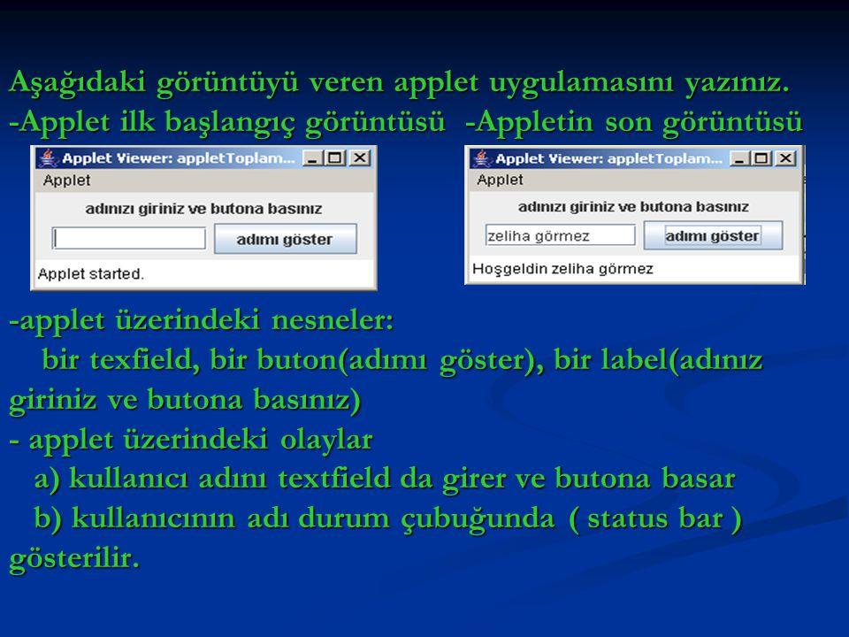 import java.awt.*; import java.awt.event.*; import javax.swing.*; public class appletToplama extends JApplet implements ActionListener{ JLabel ad=new JLabel( adınızı giriniz ve butona basınız ); JLabel ad=new JLabel( adınızı giriniz ve butona basınız ); JTextField adTB; JTextField adTB; JButton onayBtn; JButton onayBtn; public void init(){ public void init(){ Container kap=getContentPane(); Container kap=getContentPane(); kap.setLayout(new FlowLayout()); kap.setLayout(new FlowLayout()); kap.add(ad); kap.add(ad); adTB=new JTextField(10); adTB=new JTextField(10); kap.add(adTB); kap.add(adTB); onayBtn=new JButton( adımı göster ); onayBtn=new JButton( adımı göster ); onayBtn.addActionListener(this); onayBtn.addActionListener(this); kap.add(onayBtn); kap.add(onayBtn); } public void actionPerformed(ActionEvent e) public void actionPerformed(ActionEvent e) { showStatus( Hoşgeldin +adTB.getText()); showStatus( Hoşgeldin +adTB.getText()); }}