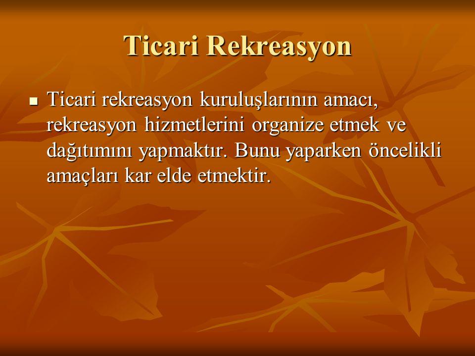 Ticari Rekreasyon  Ticari rekreasyon kuruluşlarının amacı, rekreasyon hizmetlerini organize etmek ve dağıtımını yapmaktır. Bunu yaparken öncelikli am