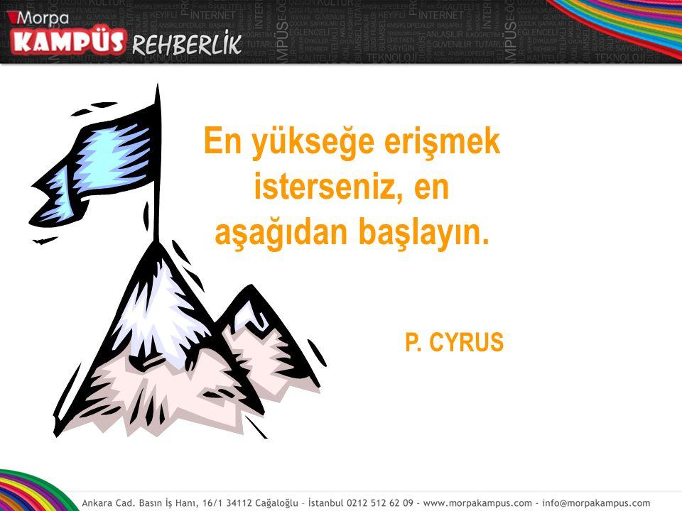 En yükseğe erişmek isterseniz, en aşağıdan başlayın. P. CYRUS