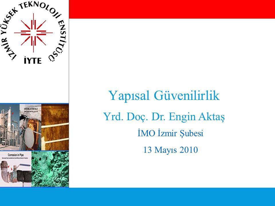 Yapısal Güvenilirlik Yrd. Doç. Dr. Engin Aktaş İMO İzmir Şubesi 13 Mayıs 2010