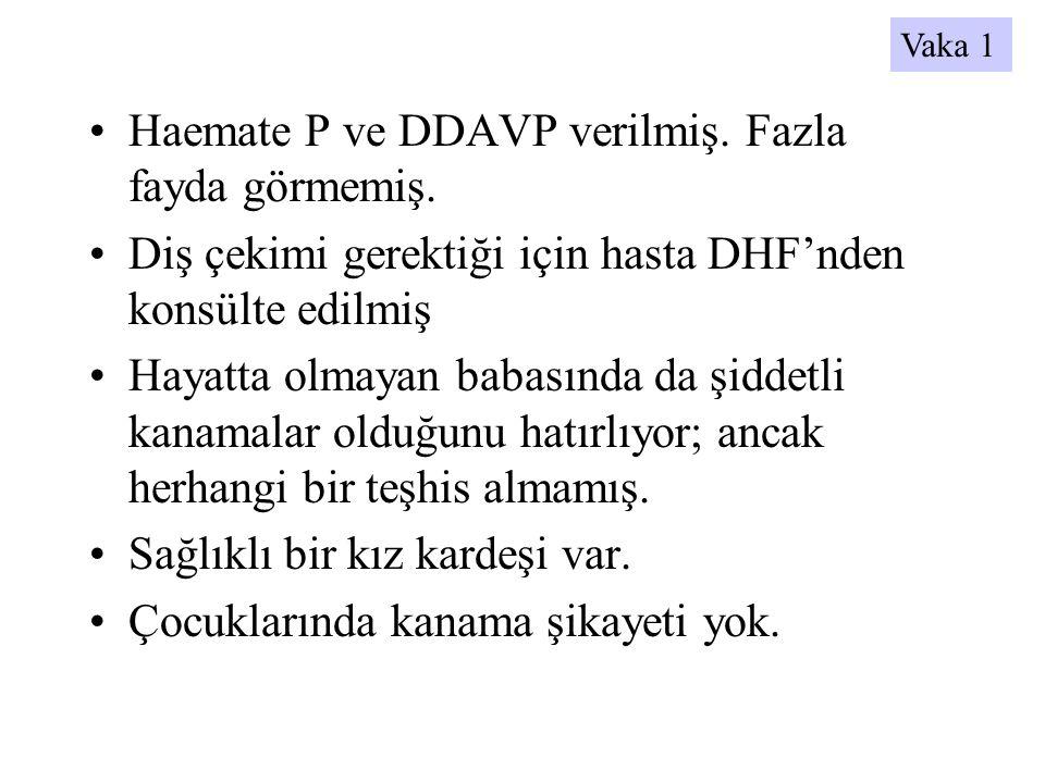 •Haemate P ve DDAVP verilmiş. Fazla fayda görmemiş. •Diş çekimi gerektiği için hasta DHF'nden konsülte edilmiş •Hayatta olmayan babasında da şiddetli