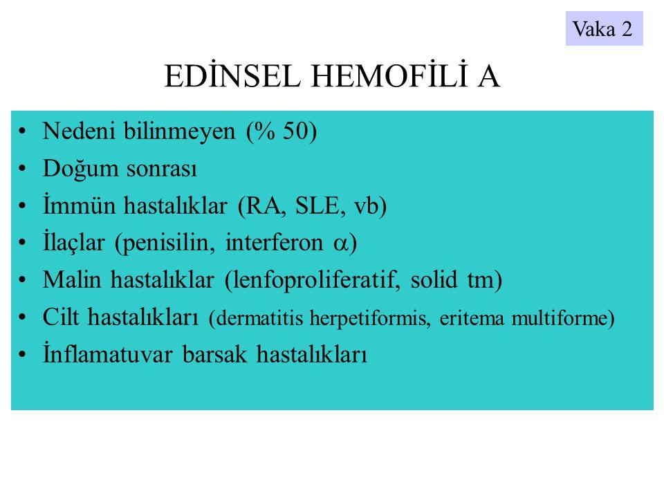 EDİNSEL HEMOFİLİ A •Nedeni bilinmeyen (% 50) •Doğum sonrası •İmmün hastalıklar (RA, SLE, vb) •İlaçlar (penisilin, interferon  ) •Malin hastalıklar (l