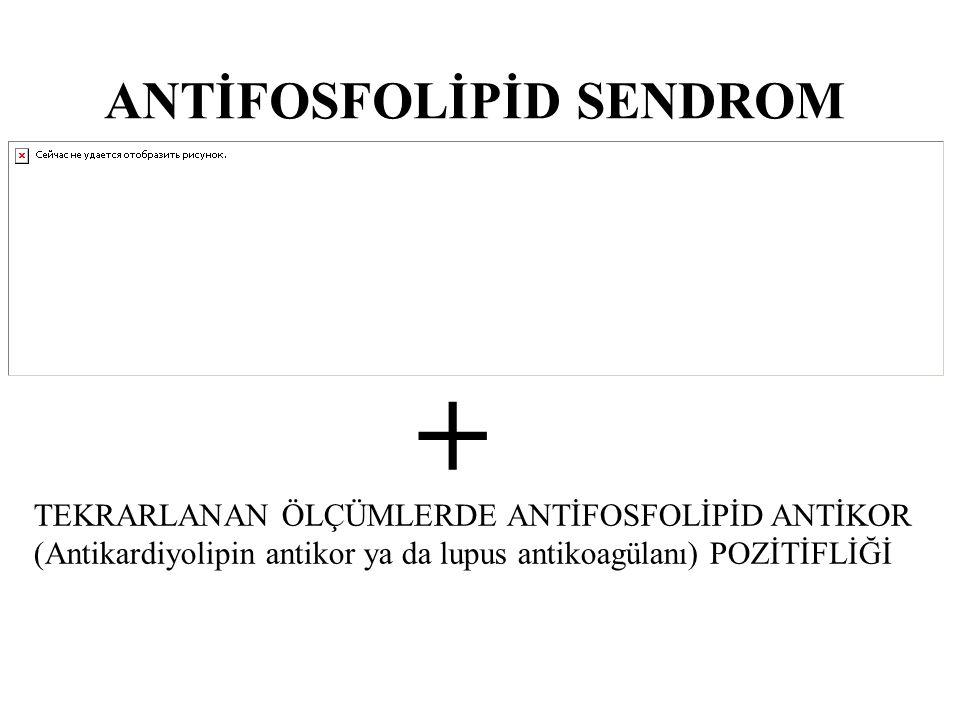 ANTİFOSFOLİPİD SENDROM + TEKRARLANAN ÖLÇÜMLERDE ANTİFOSFOLİPİD ANTİKOR (Antikardiyolipin antikor ya da lupus antikoagülanı) POZİTİFLİĞİ