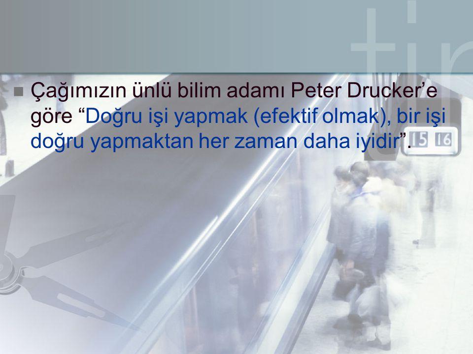 """ Çağımızın ünlü bilim adamı Peter Drucker'e göre """"Doğru işi yapmak (efektif olmak), bir işi doğru yapmaktan her zaman daha iyidir""""."""