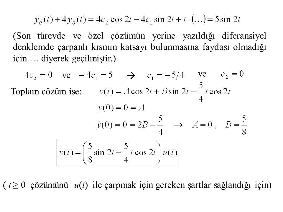 (Son türevde ve özel çözümün yerine yazıldığı diferansiyel denklemde çarpanlı kısmın katsayı bulunmasına faydası olmadığı için … diyerek geçilmiştir.) ve  Toplam çözüm ise: ( t ≥ 0 çözümünü u(t) ile çarpmak için gereken şartlar sağlandığı için)