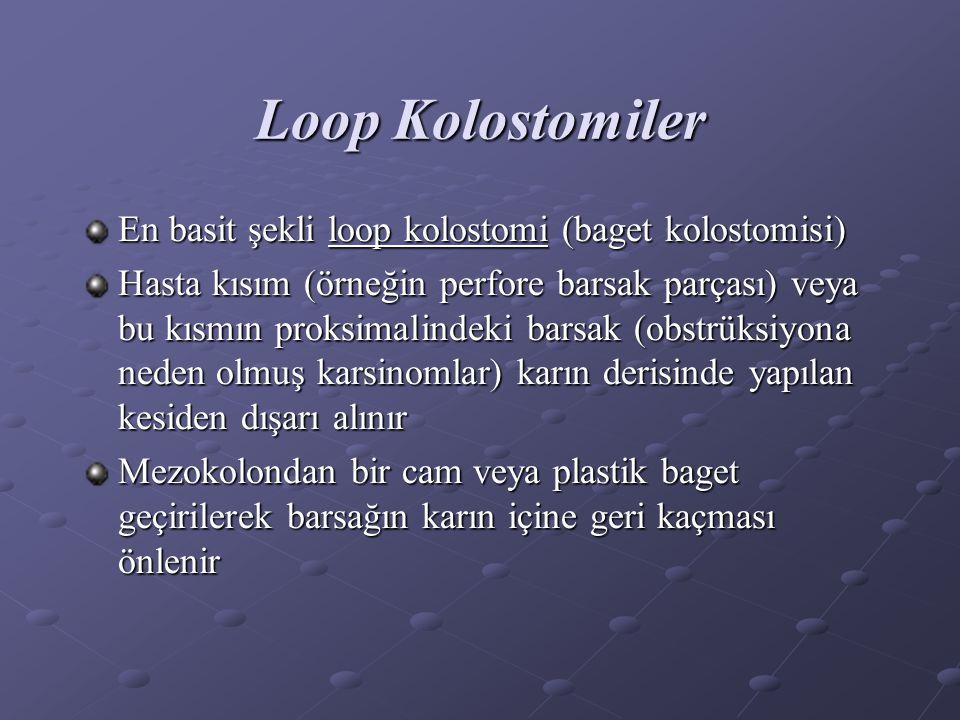 Loop Kolostomiler En basit şekli loop kolostomi (baget kolostomisi) Hasta kısım (örneğin perfore barsak parçası) veya bu kısmın proksimalindeki barsak (obstrüksiyona neden olmuş karsinomlar) karın derisinde yapılan kesiden dışarı alınır Mezokolondan bir cam veya plastik baget geçirilerek barsağın karın içine geri kaçması önlenir
