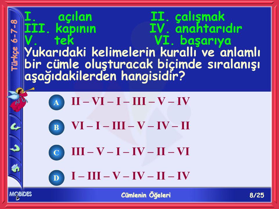 8/25 Cümlenin Öğeleri A B C D II – VI – I – III – V – IV VI – I – III – V – IV – II III – V – I – IV – II – VI I – III – V – IV – II – IV I. açılan II
