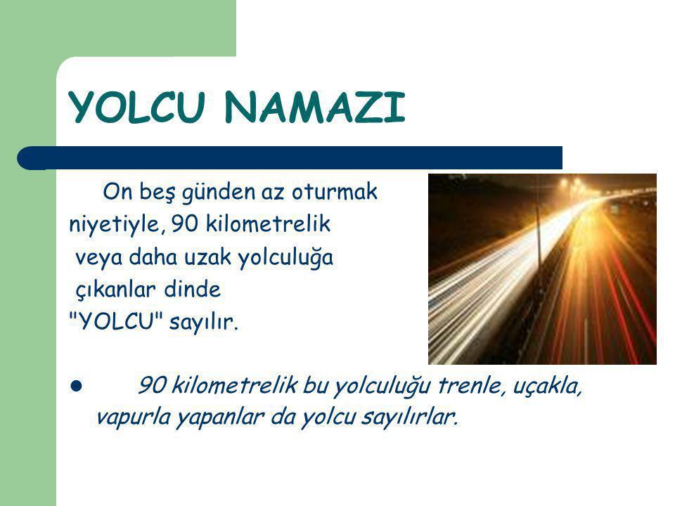 YOLCU NAMAZININ KILINIŞI a) Yolcular 4 rekatlı farz namazları iki rekat olarak kılar.
