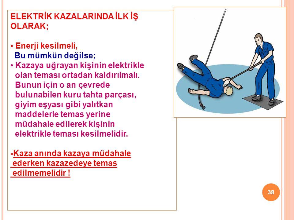 38 ELEKTRİK KAZALARINDA İLK İŞ OLARAK; • Enerji kesilmeli, Bu mümkün değilse; • Kazaya uğrayan kişinin elektrikle olan teması ortadan kaldırılmalı. Bu