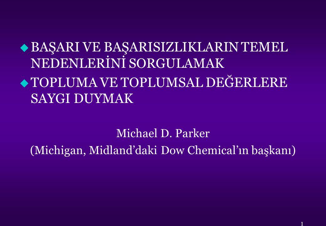 u BAŞARI VE BAŞARISIZLIKLARIN TEMEL NEDENLERİNİ SORGULAMAK u TOPLUMA VE TOPLUMSAL DEĞERLERE SAYGI DUYMAK Michael D. Parker (Michigan, Midland'daki Dow