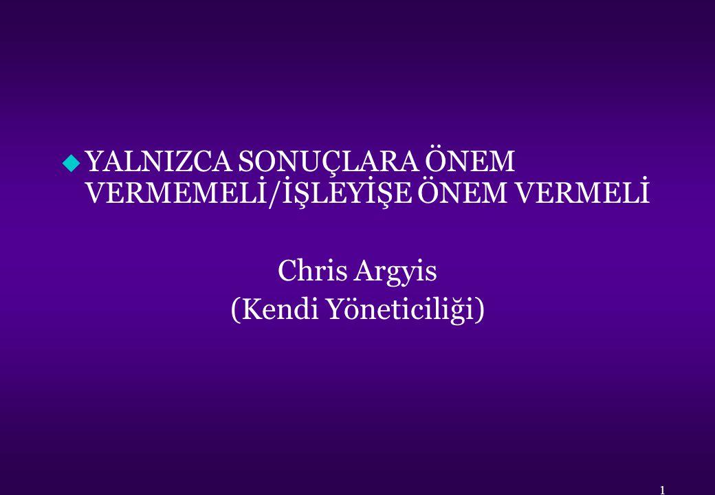 u YALNIZCA SONUÇLARA ÖNEM VERMEMELİ/İŞLEYİŞE ÖNEM VERMELİ Chris Argyis (Kendi Yöneticiliği) 1