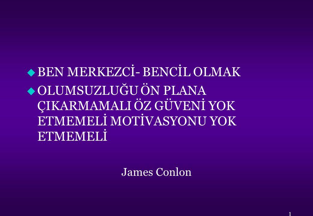 u BEN MERKEZCİ- BENCİL OLMAK u OLUMSUZLUĞU ÖN PLANA ÇIKARMAMALI ÖZ GÜVENİ YOK ETMEMELİ MOTİVASYONU YOK ETMEMELİ James Conlon 1