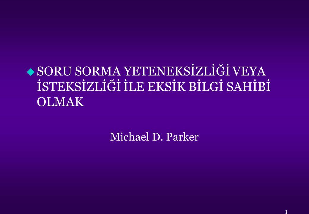 u SORU SORMA YETENEKSİZLİĞİ VEYA İSTEKSİZLİĞİ İLE EKSİK BİLGİ SAHİBİ OLMAK Michael D. Parker 1
