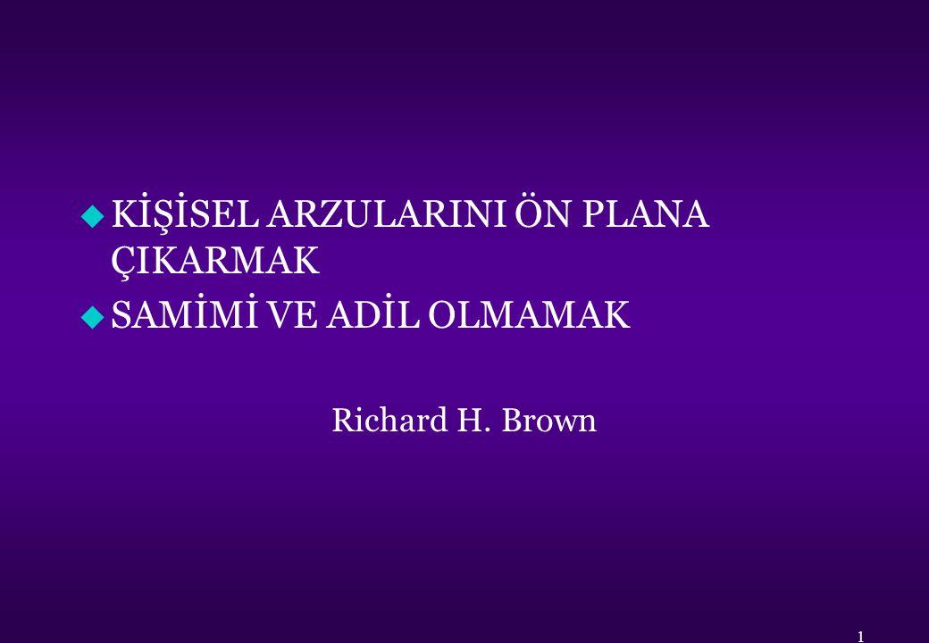 u KİŞİSEL ARZULARINI ÖN PLANA ÇIKARMAK u SAMİMİ VE ADİL OLMAMAK Richard H. Brown 1