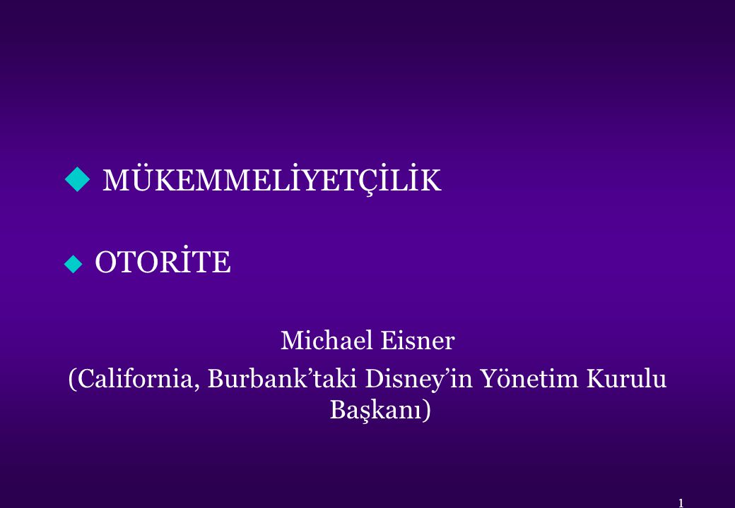 u MÜKEMMELİYETÇİLİK u OTORİTE Michael Eisner (California, Burbank'taki Disney'in Yönetim Kurulu Başkanı) 1