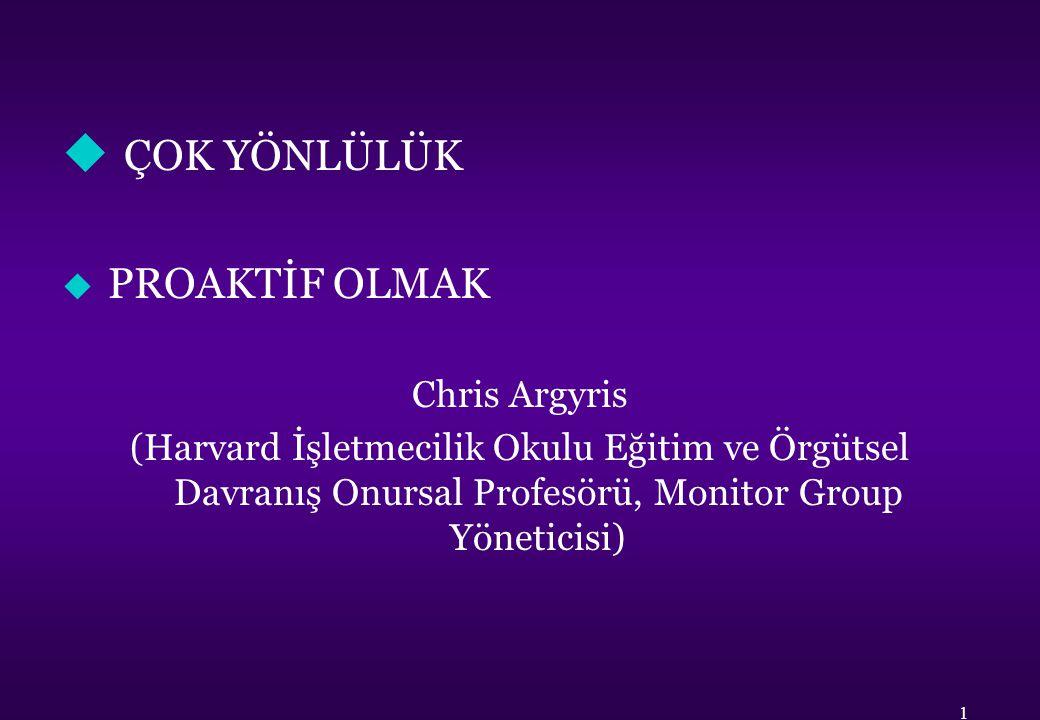 u ÇOK YÖNLÜLÜK u PROAKTİF OLMAK Chris Argyris (Harvard İşletmecilik Okulu Eğitim ve Örgütsel Davranış Onursal Profesörü, Monitor Group Yöneticisi) 1