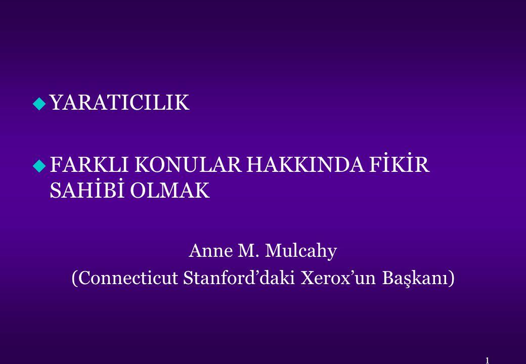 u YARATICILIK u FARKLI KONULAR HAKKINDA FİKİR SAHİBİ OLMAK Anne M. Mulcahy (Connecticut Stanford'daki Xerox'un Başkanı) 1