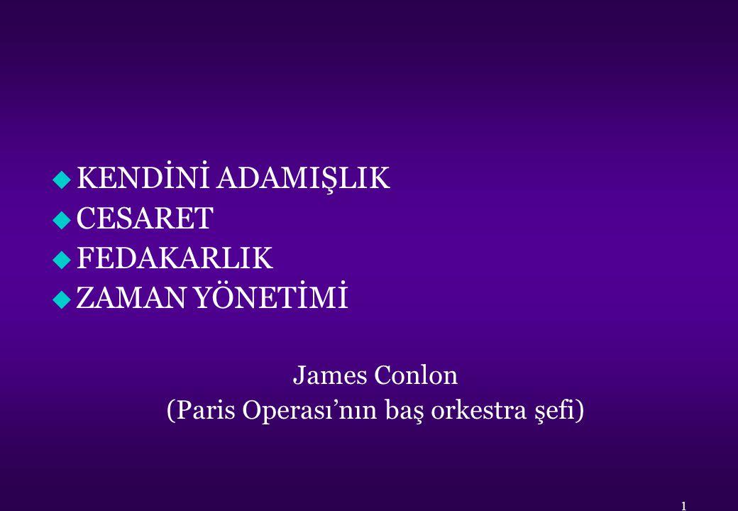 u KENDİNİ ADAMIŞLIK u CESARET u FEDAKARLIK u ZAMAN YÖNETİMİ James Conlon (Paris Operası'nın baş orkestra şefi) 1