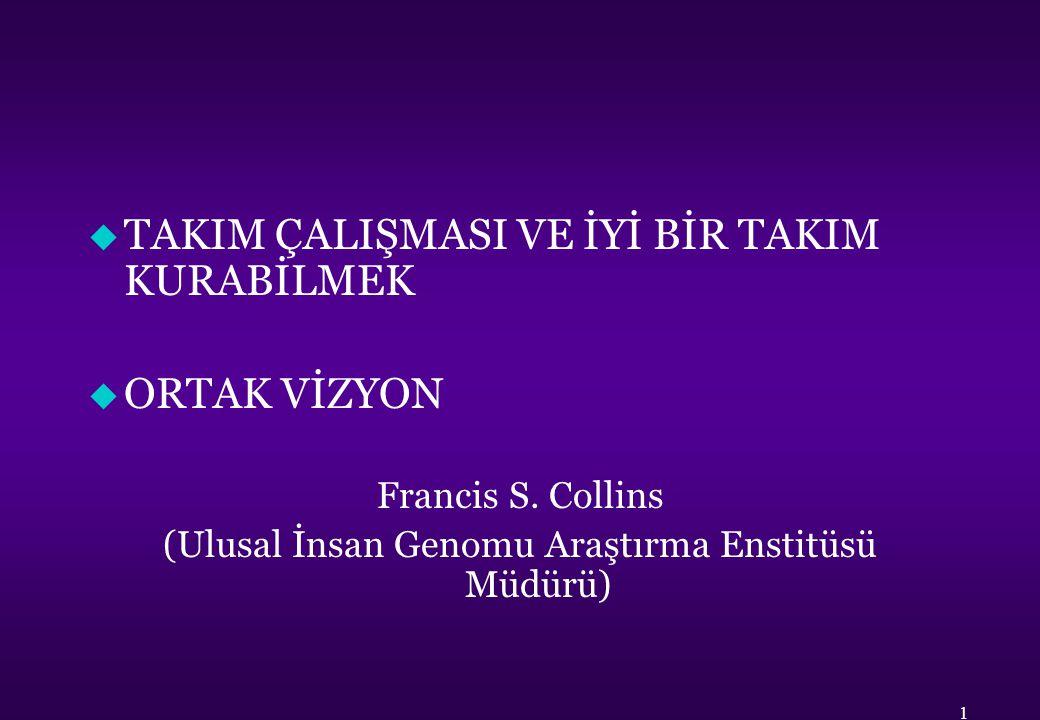u TAKIM ÇALIŞMASI VE İYİ BİR TAKIM KURABİLMEK u ORTAK VİZYON Francis S. Collins (Ulusal İnsan Genomu Araştırma Enstitüsü Müdürü) 1