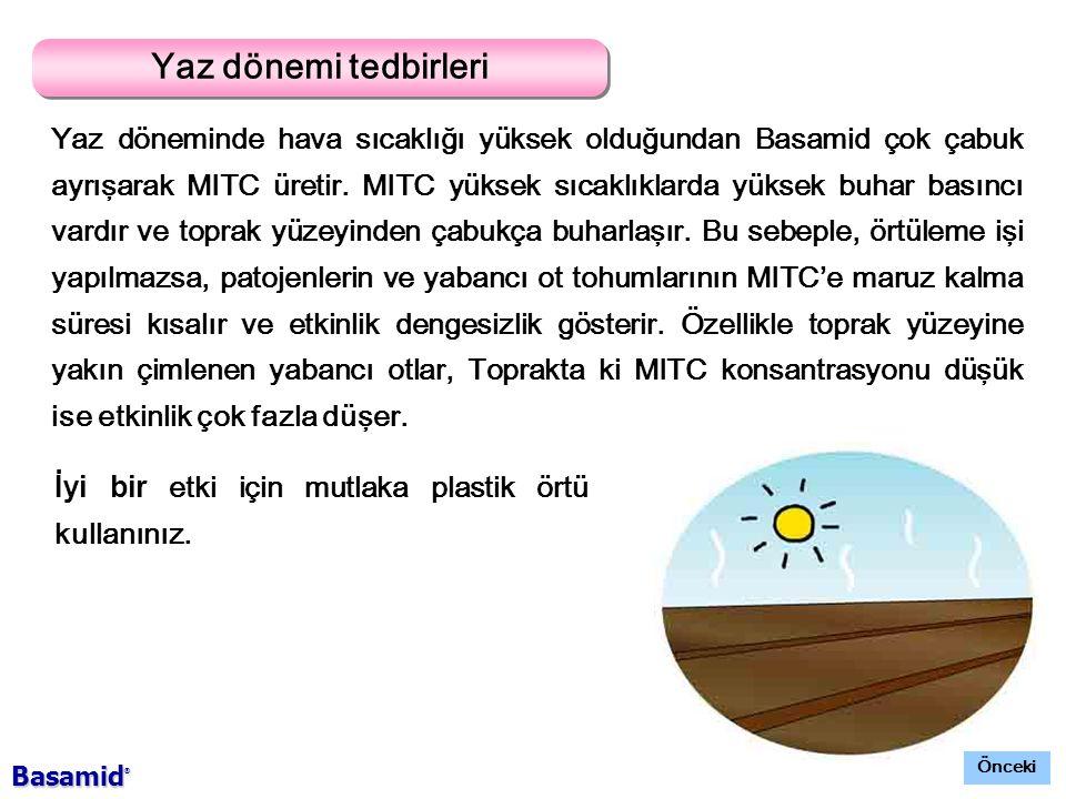 Yaz dönemi tedbirleri Yaz döneminde hava sıcaklığı yüksek olduğundan Basamid çok çabuk ayrışarak MITC üretir.