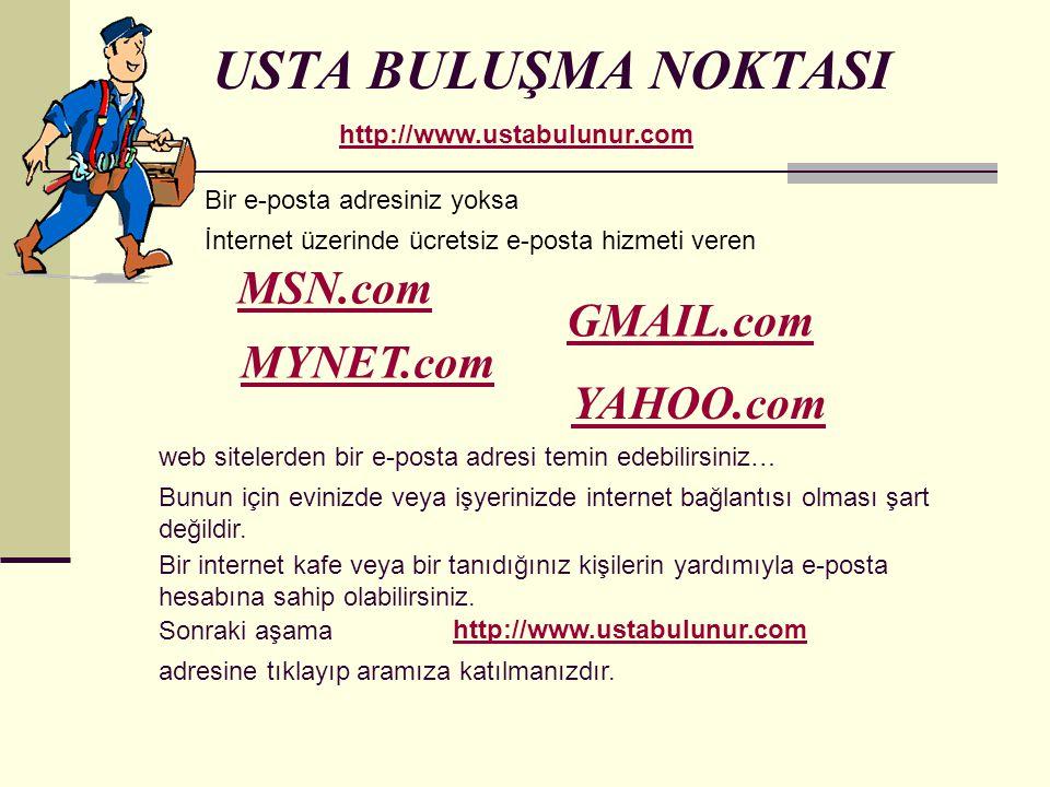 USTA BULUŞMA NOKTASI http://www.ustabulunur.com Bir e-posta adresiniz yoksa İnternet üzerinde ücretsiz e-posta hizmeti veren MSN.com GMAIL.com MYNET.com YAHOO.com web sitelerden bir e-posta adresi temin edebilirsiniz… Bunun için evinizde veya işyerinizde internet bağlantısı olması şart değildir.