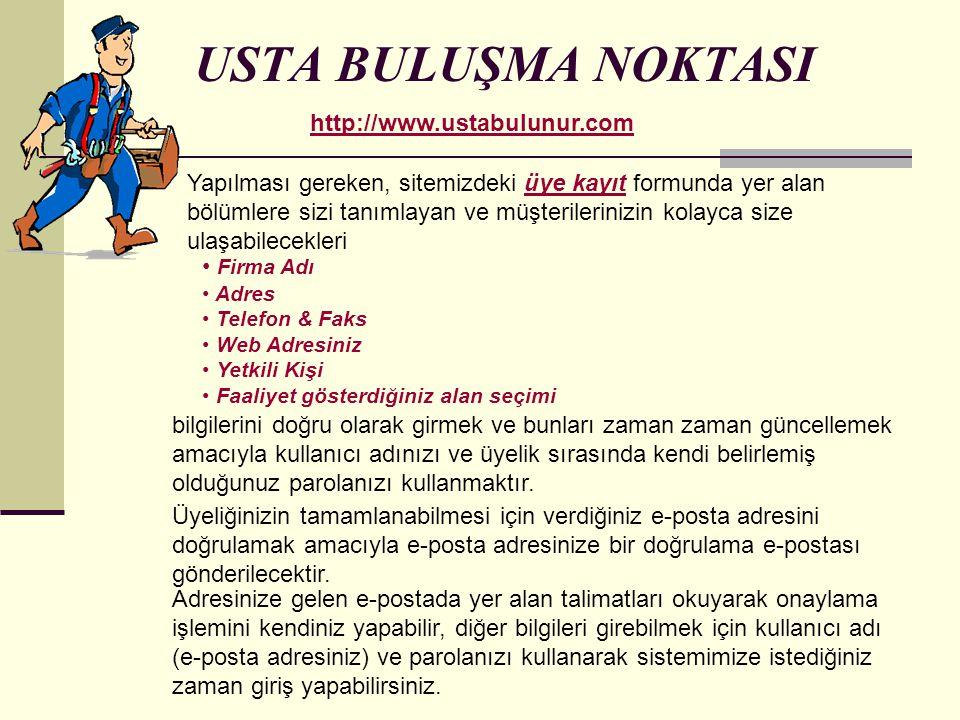 USTA BULUŞMA NOKTASI http://www.ustabulunur.com Yapılması gereken, sitemizdeki üye kayıt formunda yer alan bölümlere sizi tanımlayan ve müşterileriniz