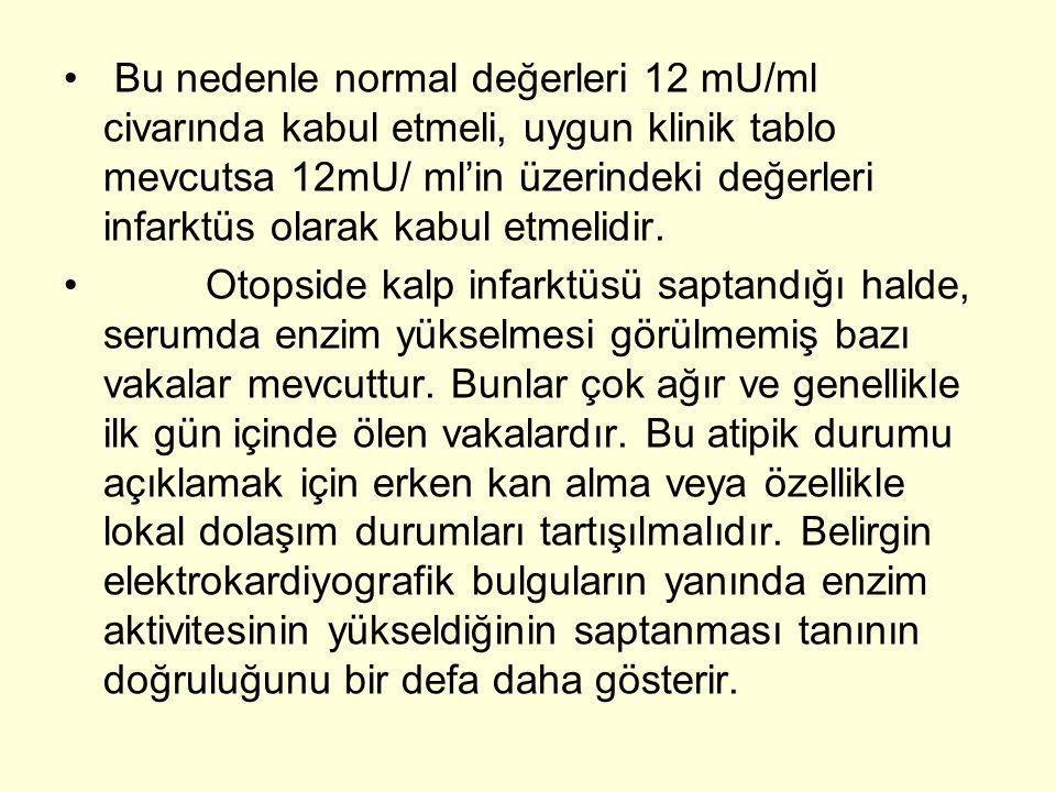• Bu nedenle normal değerleri 12 mU/ml civarında kabul etmeli, uygun klinik tablo mevcutsa 12mU/ ml'in üzerindeki değerleri infarktüs olarak kabul etmelidir.