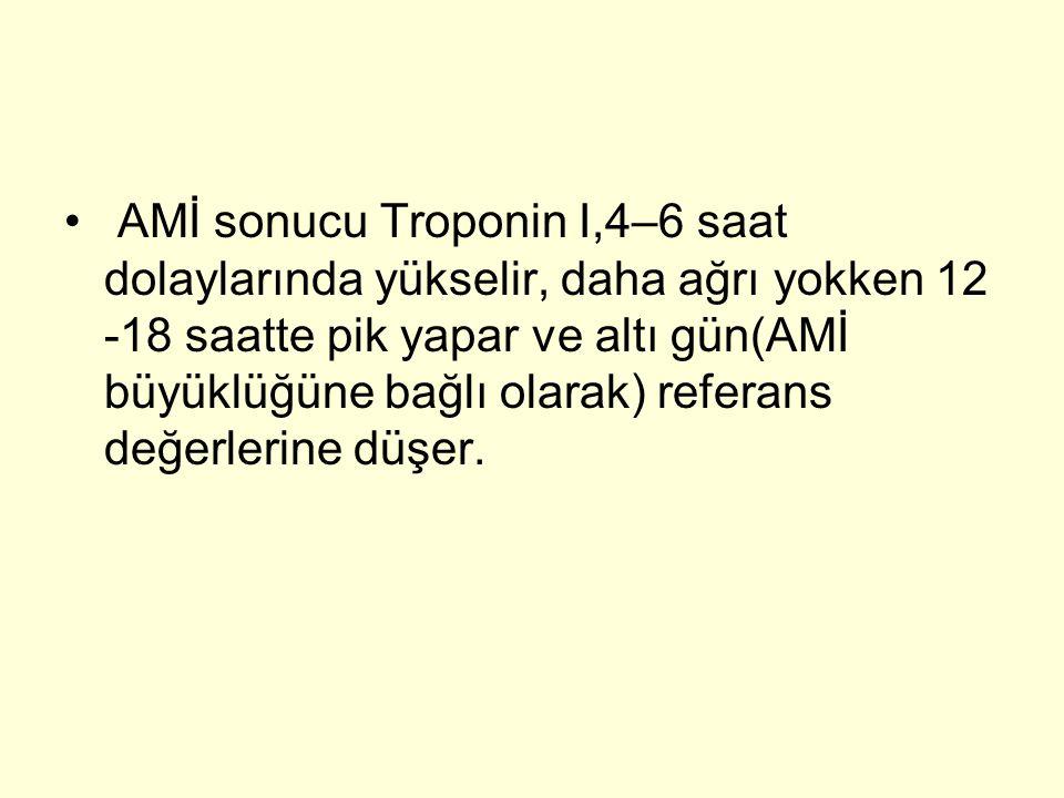 • AMİ sonucu Troponin I,4–6 saat dolaylarında yükselir, daha ağrı yokken 12 -18 saatte pik yapar ve altı gün(AMİ büyüklüğüne bağlı olarak) referans değerlerine düşer.