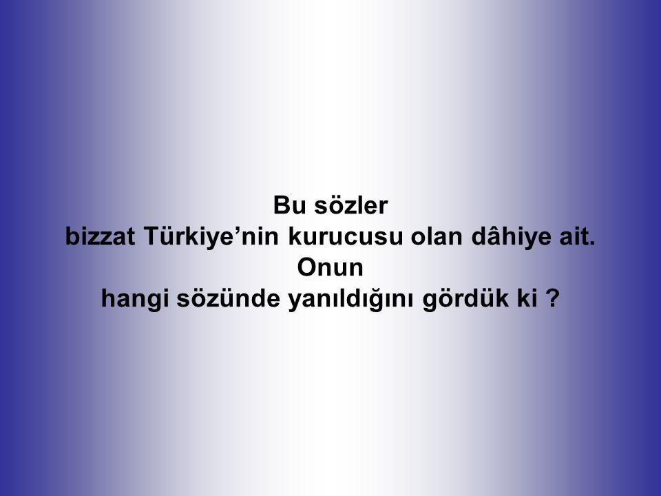 Bu sözler bizzat Türkiye'nin kurucusu olan dâhiye ait. Onun hangi sözünde yanıldığını gördük ki ?
