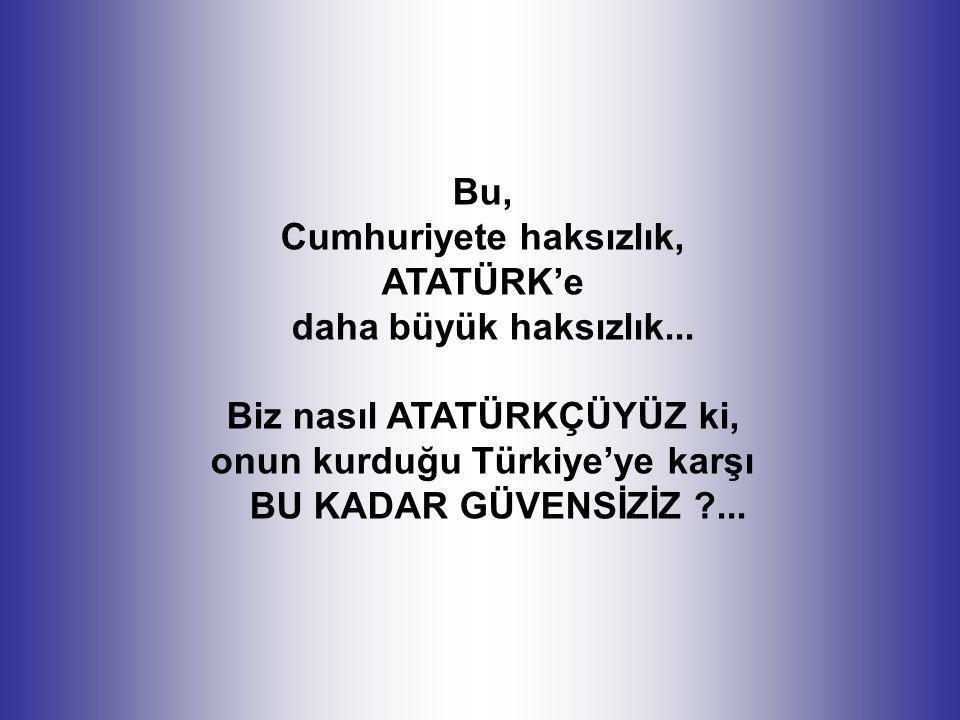 Bu, Cumhuriyete haksızlık, ATATÜRK'e daha büyük haksızlık... Biz nasıl ATATÜRKÇÜYÜZ ki, onun kurduğu Türkiye'ye karşı BU KADAR GÜVENSİZİZ ?...