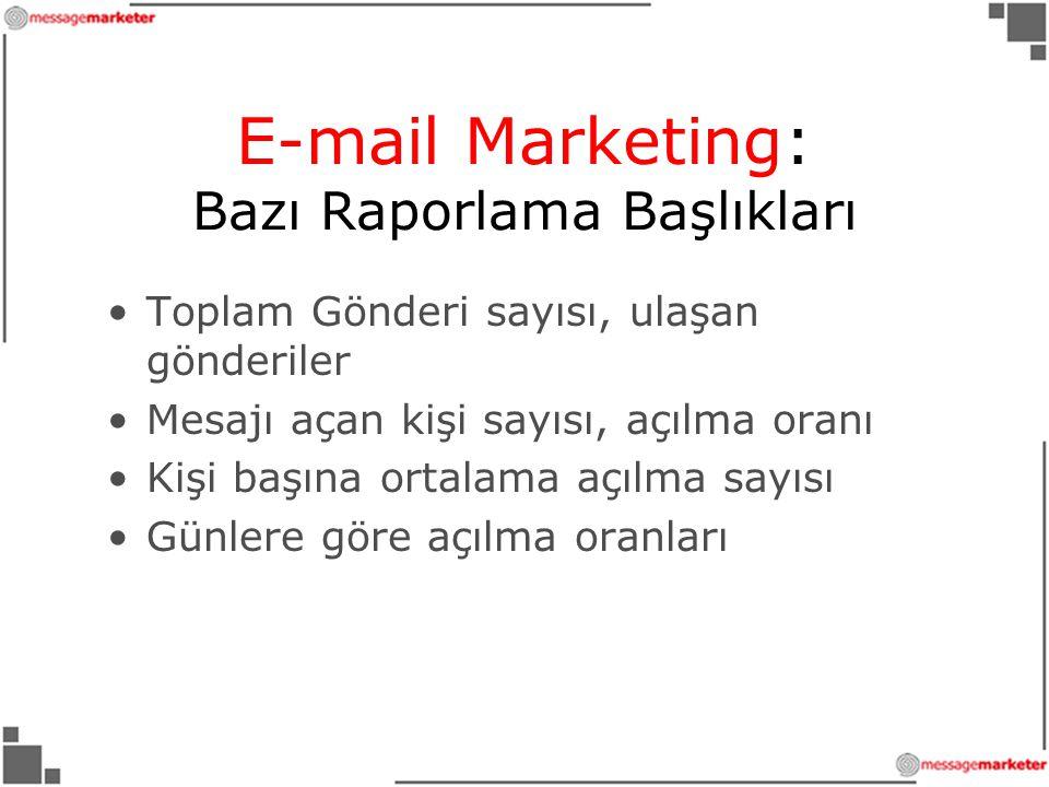•Toplam Gönderi sayısı, ulaşan gönderiler •Mesajı açan kişi sayısı, açılma oranı •Kişi başına ortalama açılma sayısı •Günlere göre açılma oranları E-mail Marketing: Bazı Raporlama Başlıkları