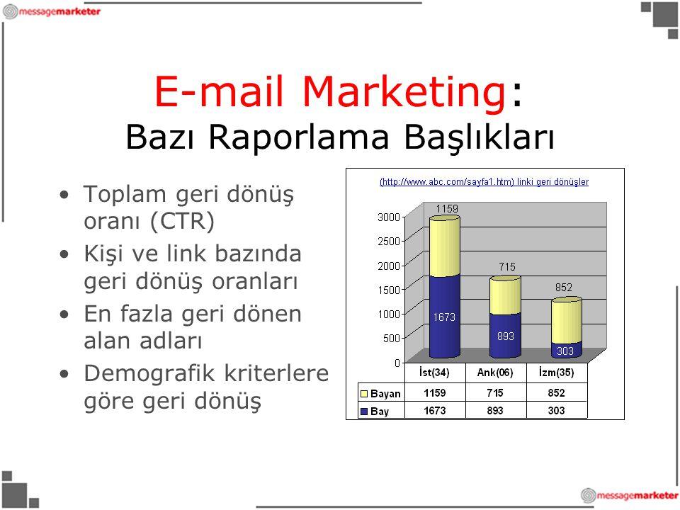 •Toplam geri dönüş oranı (CTR) •Kişi ve link bazında geri dönüş oranları •En fazla geri dönen alan adları •Demografik kriterlere göre geri dönüş E-mail Marketing: Bazı Raporlama Başlıkları