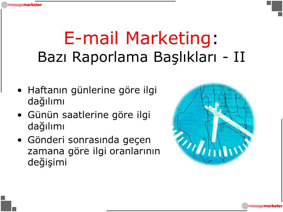 E-mail Marketing: Bazı Raporlama Başlıkları - II •Haftanın günlerine göre ilgi dağılımı •Günün saatlerine göre ilgi dağılımı •Gönderi sonrasında geçen zamana göre ilgi oranlarının değişimi