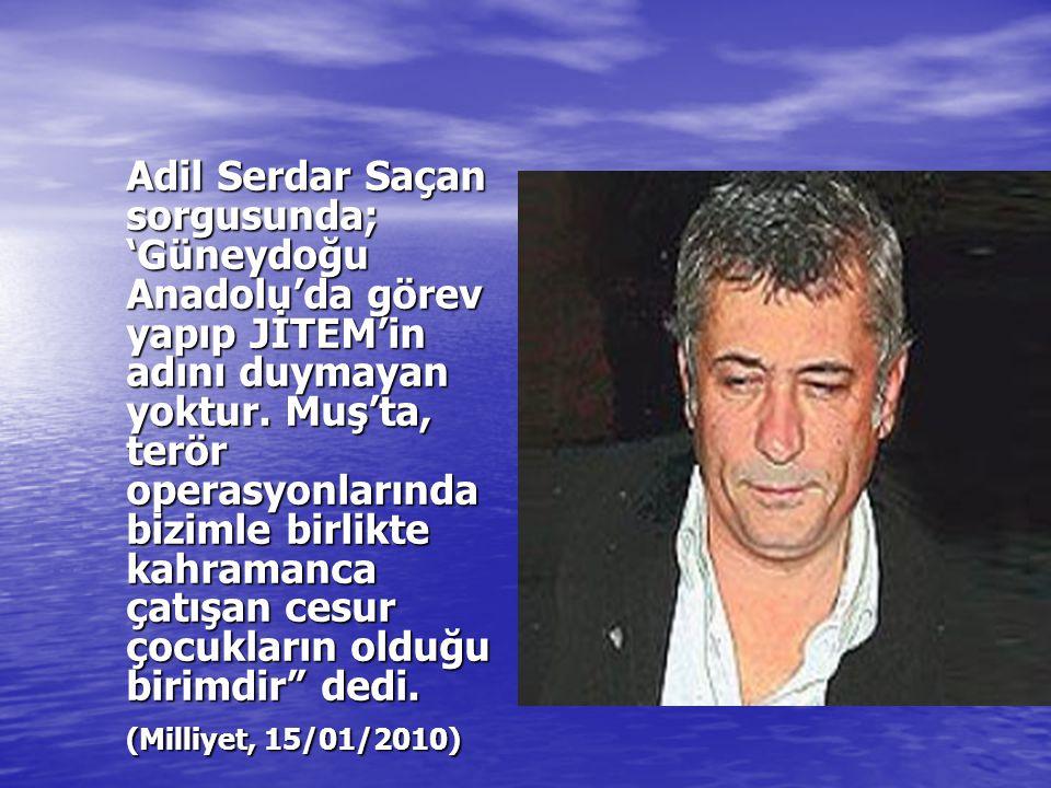 Adil Serdar Saçan sorgusunda; 'Güneydoğu Anadolu'da görev yapıp JİTEM'in adını duymayan yoktur.