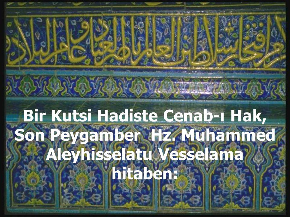 Bir Kutsi Hadiste Cenab-ı Hak, Son Peygamber Hz. Muhammed Aleyhisselatu Vesselama hitaben: