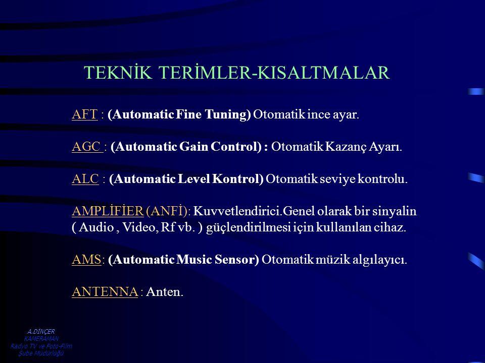 A.DİNÇER KAMERAMAN Radyo TV ve Foto-Film Şube Müdürlüğü AFT : (Automatic Fine Tuning) Otomatik ince ayar. AGC : (Automatic Gain Control) : Otomatik Ka