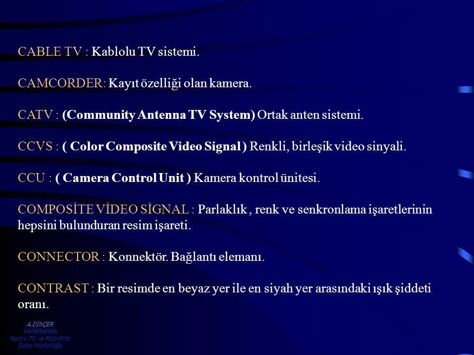 A.DİNÇER KAMERAMAN Radyo TV ve Foto-Film Şube Müdürlüğü CABLE TV : Kablolu TV sistemi. CAMCORDER: Kayıt özelliği olan kamera. CATV : (Community Antenn