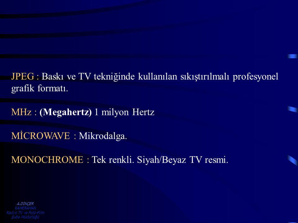 A.DİNÇER KAMERAMAN Radyo TV ve Foto-Film Şube Müdürlüğü JPEG : Baskı ve TV tekniğinde kullanılan sıkıştırılmalı profesyonel grafik formatı. MHz : (Meg