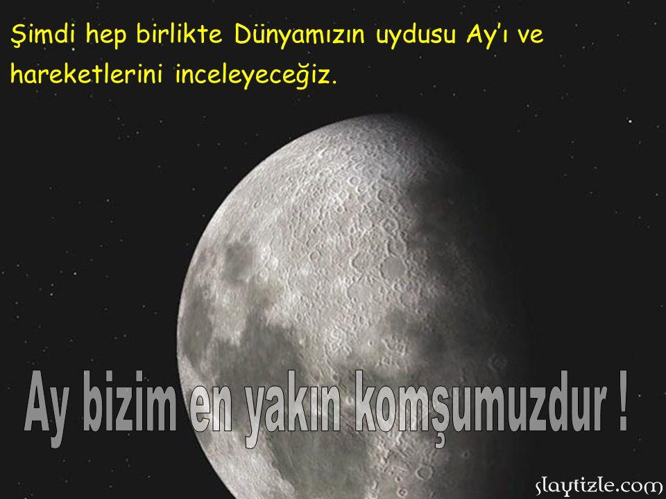 Şimdi hep birlikte Dünyamızın uydusu Ay'ı ve hareketlerini inceleyeceğiz.